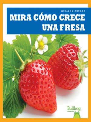 cover image of Mira cómo crece una fresa (Watch a Strawberry Grow)