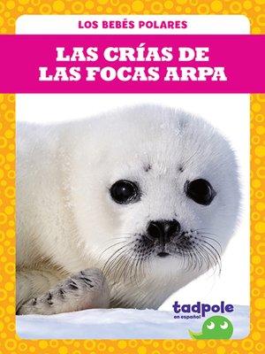 cover image of Las crías de las focas arpa (Harp Seal Pups)