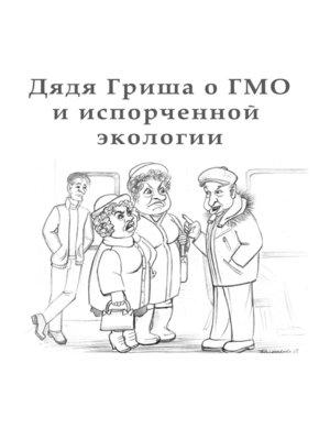 cover image of Дядя Гриша о ГМО и испoрченной экологии