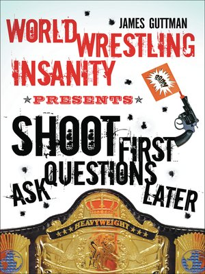 cover image of World Wrestling Insanity Presents:  Shoot First . . . Ask Questions Later