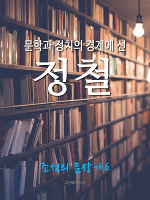 cover image of 문학과 정치의 경계에 선, 정철 (조선의 문장가6)