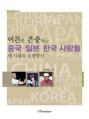 cover image of 어른을 존중하는 중국·일본·한국 사람들 : 새 시대의 실천방식