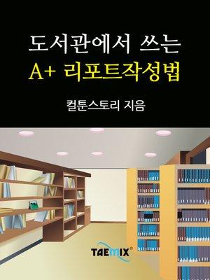 cover image of 도서관에서 쓰는 A+ 리포트작성법