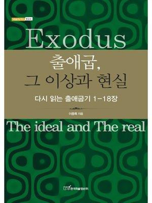 cover image of 출애굽, 그 이상과 현실 : 다시 읽는 출애굽기 1-18장