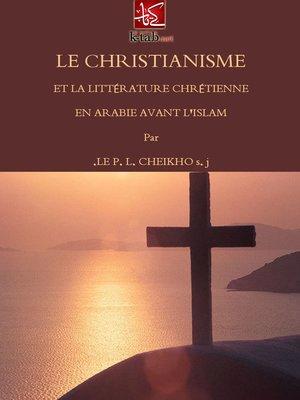 cover image of Le Christianisme Et La Littérature Chrétienne En Arabie Avant L'islam