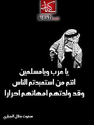 cover image of ياعرب و يا مسلمين انتم من استعبدتم الناس وقد ولدتهم امهاتهم احرارا