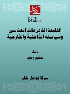 cover image of الخليفةُ القادرُ باللهِ العبَّاسي وسياسته الدَّاخلية والخارجيَّة
