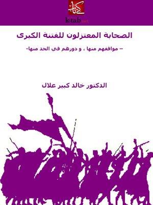 cover image of الصحابة المعتزلون للفتنة الكبرى مواقفهم منها ، و دورهم في الحد منها