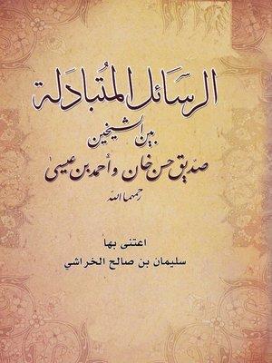cover image of الرسائل المتبادلة بين الشيخين صديق حسن خان وأحمد بن عيسى رحمهما الله