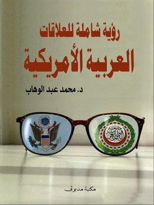 cover image of رؤية شـاملة عن العلاقات العربية الأمريكية