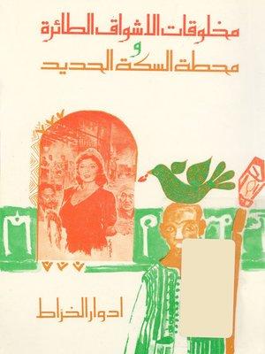cover image of مخلوقات الاشواق الطائرة و محطة السكة الحديد