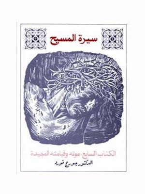 cover image of سيرة المسيح الكتاب السابع: موته وقيامته المجيدة