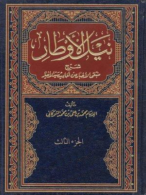 cover image of نيل الاوطار شرح منتقي الاخبار من احاديث سيد الاخيار - الجزء الثالث