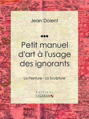 cover image of Petit manuel d'art à l'usage des ignorants