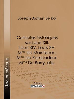 cover image of Curiosités historiques sur Louis XIII, Louis XIV, Louis XV, Mme de Maintenon, Mme de Pompadour, Mme Du Barry, etc.