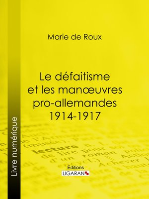 cover image of Le défaitisme et les manœuvres pro-allemandes 1914-1917