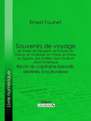 cover image of Souvenirs de voyage en Suisse, en Espagne, en Écosse, en Grèce, en Océanie, en Chine, en Perse, en Égypte, aux Antilles, dans l'Inde et dans l'Amérique