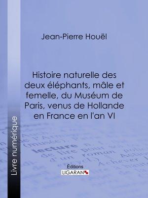 cover image of Histoire naturelle des deux éléphans, mâle et femelle, du Muséum de Paris, venus de Hollande en France en l'an VI