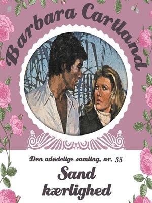 cover image of Sand Kærlighed--Barbara Cartland--Den udødelige samling 35