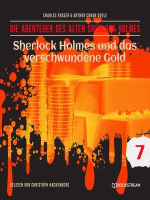 cover image of Sherlock Holmes und das verschwundene Gold--Die Abenteuer des alten Sherlock Holmes, Folge 7