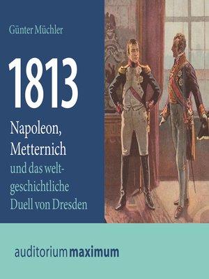 cover image of 1813--Napoleon, Metternich und das weltgeschichtliche Duell von Dresden