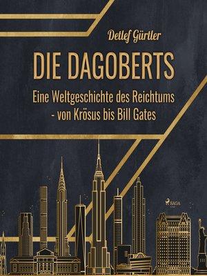 cover image of Die Dagoberts--Eine Weltgeschichte des Reichtums--von Krösus bis Bill Gates