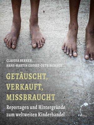 cover image of Getäuscht, verkauft, missbraucht--Reportagen und Hintergründe zum weltweiten Kinderhandel