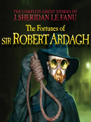 cover image of The Fortunes of Sir Robert Ardagh--The Complete Ghost Stories of J. Sheridan Le Fanu, Volume 4 of 30