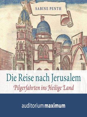 cover image of Die Reise nach Jerusalem--Pilgerfahrten ins heilige Land (Ungekürzt)