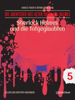 cover image of Sherlock Holmes und die Totgeglaubten--Die Abenteuer des alten Sherlock Holmes, Folge 5