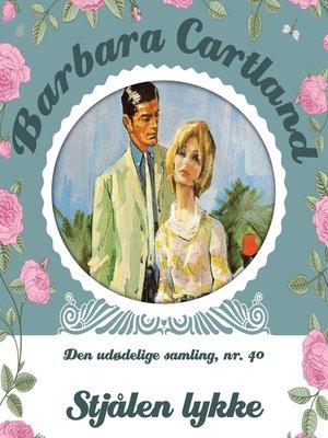 cover image of Stjålen lykke--Barbara Cartland--Den udødelige samling 40