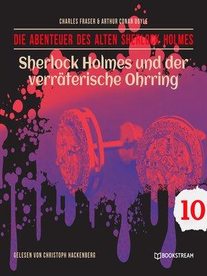 cover image of Sherlock Holmes und der verräterische Ohrring--Die Abenteuer des alten Sherlock Holmes, Folge 10