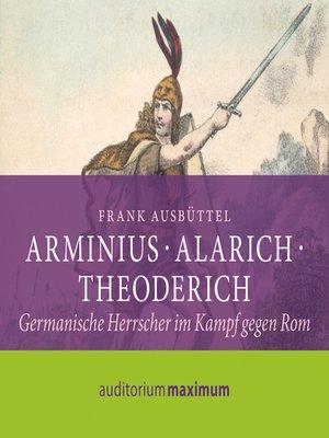 cover image of Arminius--Alarich--Theoderich (Ungekürzt)
