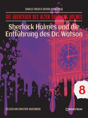 cover image of Sherlock Holmes und die Entführung des Dr. Watson--Die Abenteuer des alten Sherlock Holmes, Folge 8