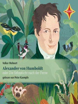 cover image of Alexander von Humboldt oder Die Sehnsucht nach der Ferne