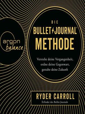 cover image of Die Bullet-Journal-Methode--Verstehe deine Vergangenheit, ordne deine Gegenwart, gestalte deine Zukunft