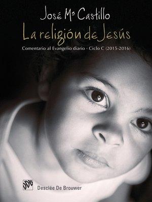 cover image of La religión de Jesús. Comentario al Evangelio diario. Ciclo C (2015-2016)