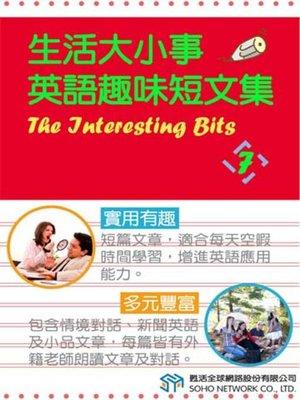 cover image of 生活大小事 英語趣味短文集7 (The Interesting Bits 7)