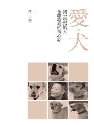 cover image of 愛‧犬──褚士瑩寫給人,也獻給狗的掏心話