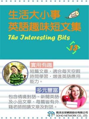 cover image of 生活大小事 英語趣味短文集13 (The Interesting Bits 13)