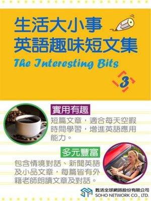 cover image of 生活大小事 英語趣味短文集3 (The Interesting Bits 3)