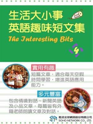 cover image of 生活大小事 英語趣味短文集4 (The Interesting Bits 4)
