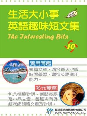 cover image of 生活大小事 英語趣味短文集10 (The Interesting Bits 10)