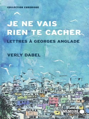 cover image of Je ne vais rien te cacher. Lettres à Georges Anglade