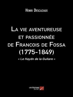 cover image of La vie aventureuse et passionnée de Francois de Fossa (1775-1849)