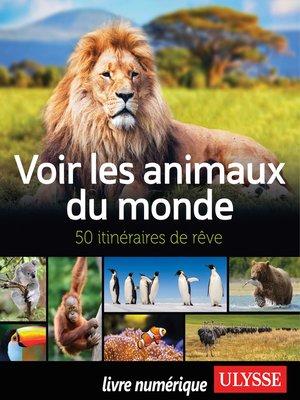 cover image of Voir les animaux du monde--50 itinéraires de rêve
