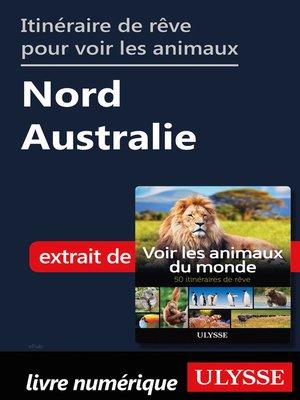 cover image of Itinéraire de rêve pour voir les animaux--Nord Australie