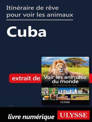 cover image of Itinéraire de rêve pour voir les animaux-- Cuba