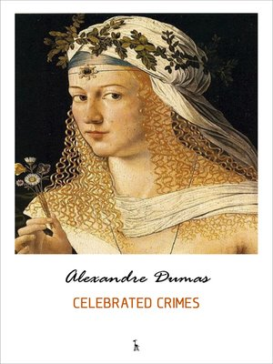 cover image of Celebrated Crimes (The Borgias, the Man in the Iron Mask, the Cenci, Massacres of the South, Mary Stuart and many more)