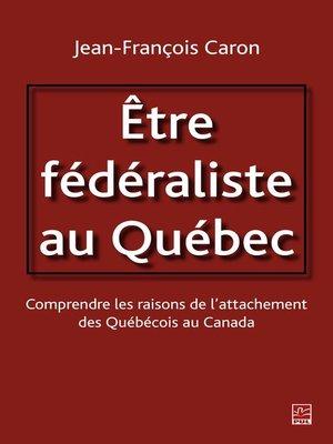 cover image of Etre fédéraliste au Québec.  Comprendre les raisons de l'attachement des Québécois au Canada